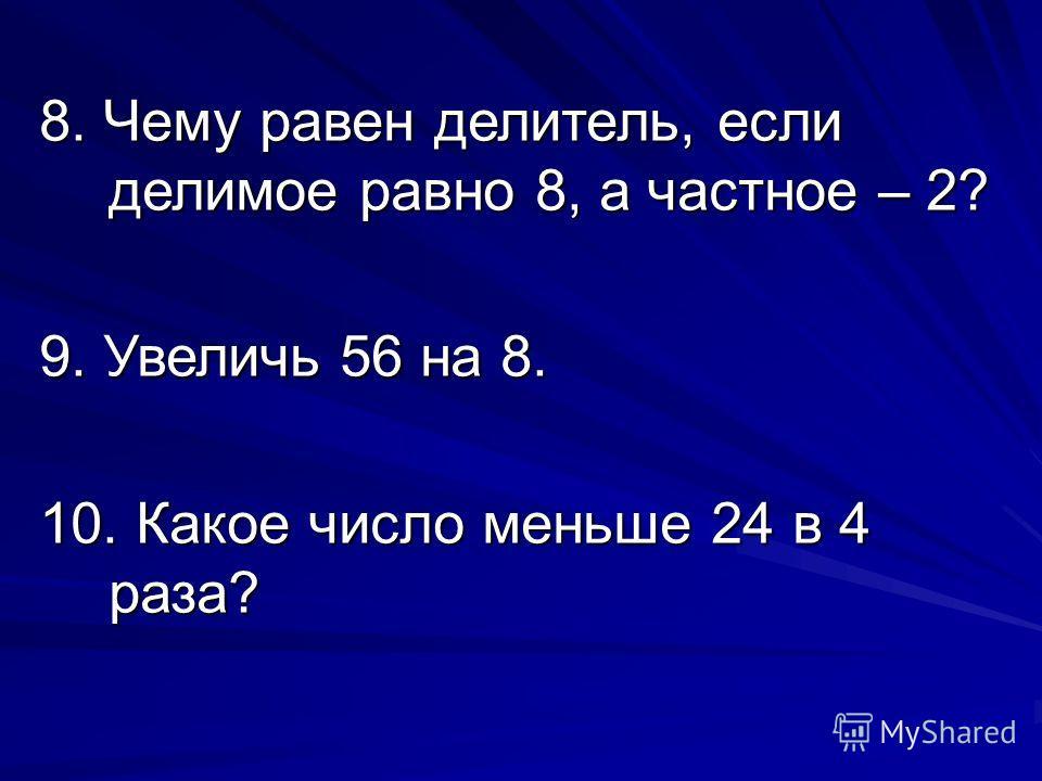 8. Чему равен делитель, если делимое равно 8, а частное – 2? 9. Увеличь 56 на 8. 10. Какое число меньше 24 в 4 раза?