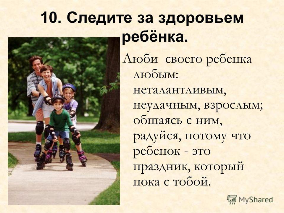 10. Следите за здоровьем ребёнка. Люби своего ребенка любым: неталантливым, неудачным, взрослым; общаясь с ним, радуйся, потому что ребенок - это праздник, который пока с тобой.