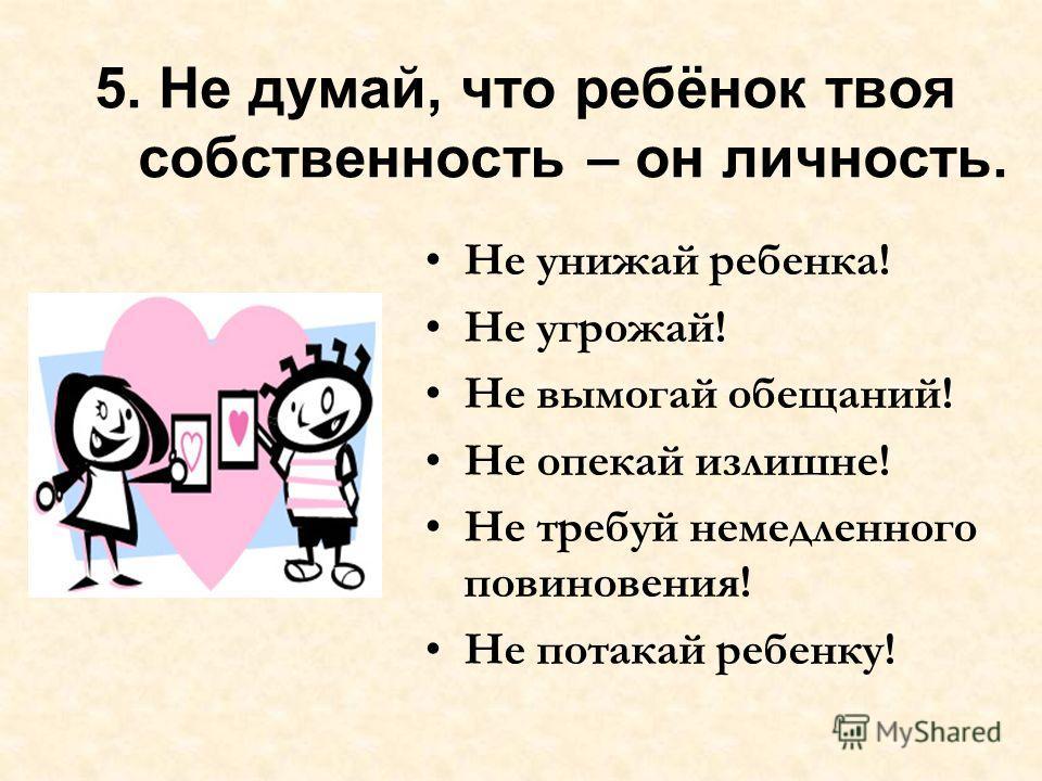 5. Не думай, что ребёнок твоя собственность – он личность. Не унижай ребенка! Не угрожай! Не вымогай обещаний! Не опекай излишне! Не требуй немедленного повиновения! Не потакай ребенку!
