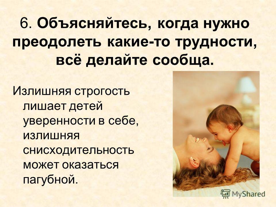 6. Объясняйтесь, когда нужно преодолеть какие-то трудности, всё делайте сообща. Излишняя строгость лишает детей уверенности в себе, излишняя снисходительность может оказаться пагубной.
