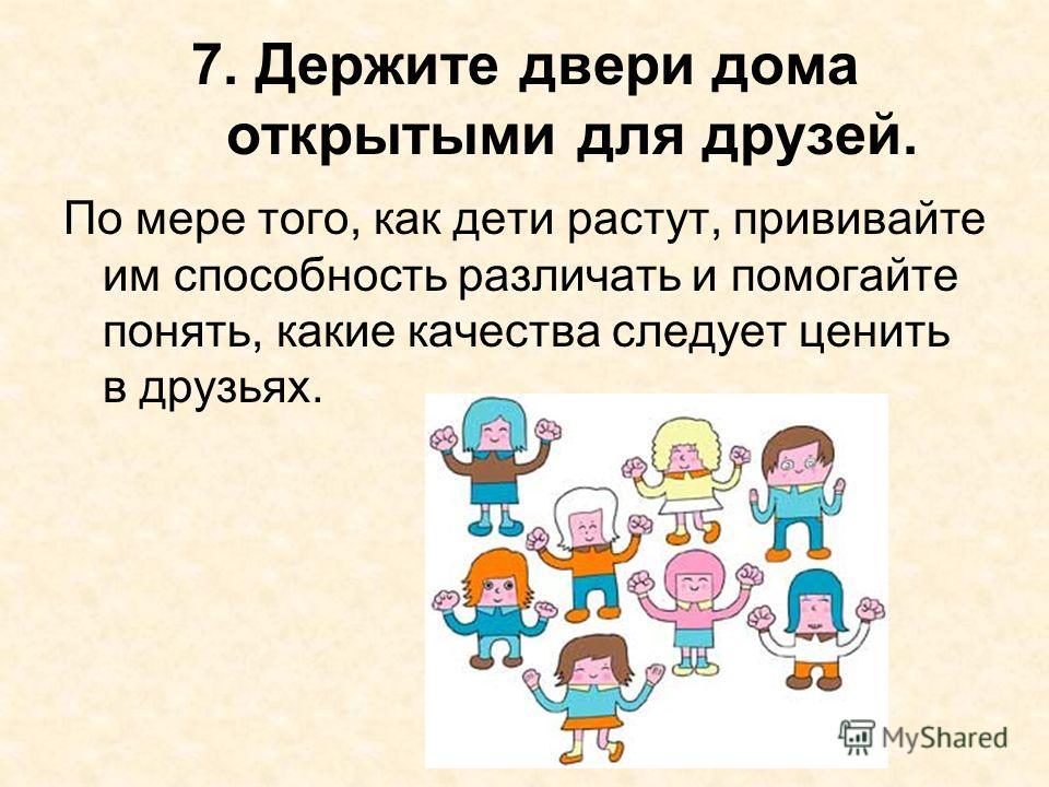 7. Держите двери дома открытыми для друзей. По мере того, как дети растут, прививайте им способность различать и помогайте понять, какие качества следует ценить в друзьях.