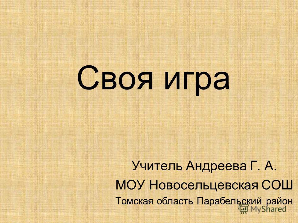 Своя игра Учитель Андреева Г. А. МОУ Новосельцевская СОШ Томская область Парабельский район