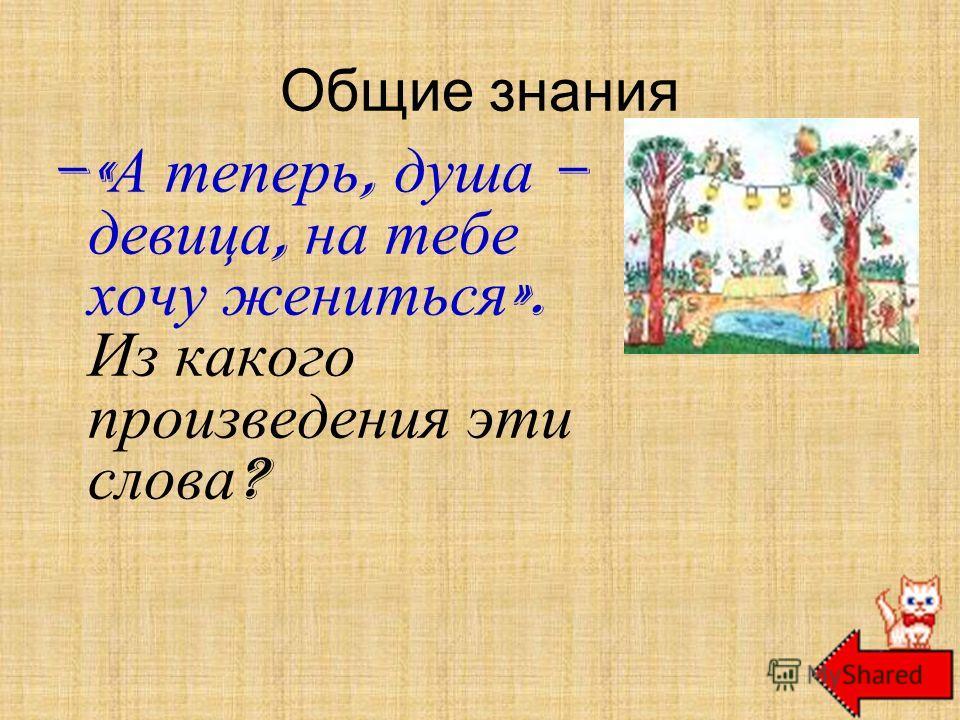 Общие знания –« А теперь, душа – девица, на тебе хочу жениться ». Из какого произведения эти слова ? К. Чуковский «Муха-цокотуха»