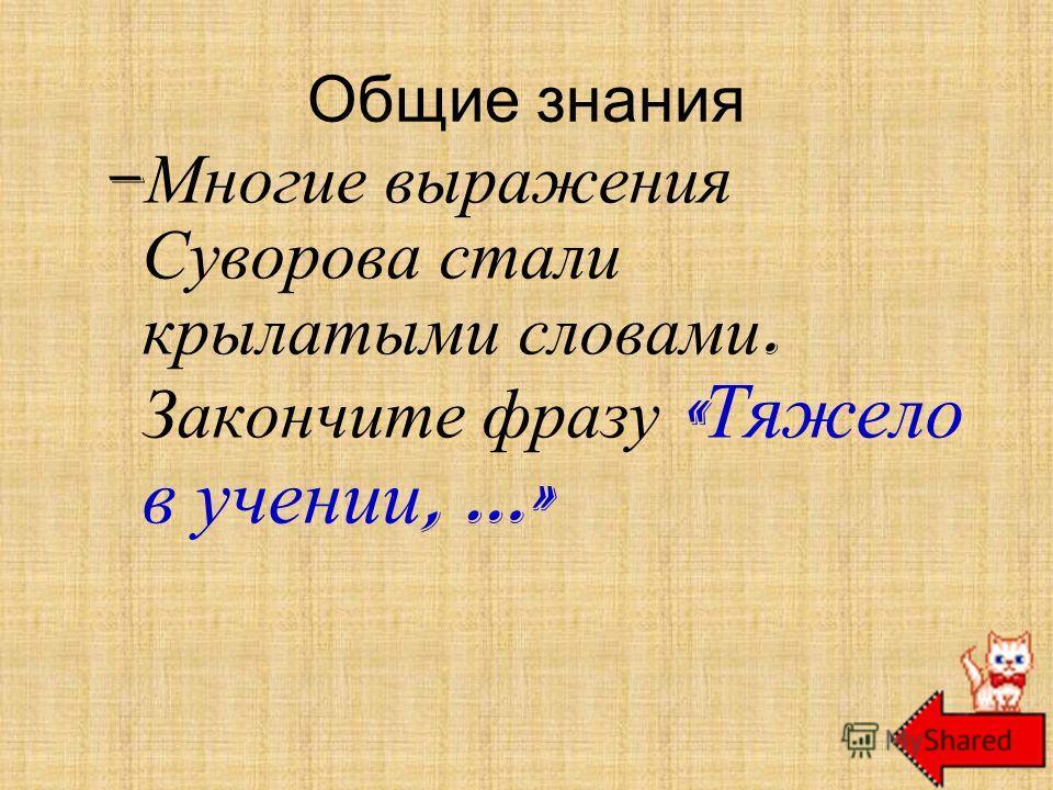 Общие знания – Многие выражения Суворова стали крылатыми словами. Закончите фразу « Тяжело в учении, …» легко в бою