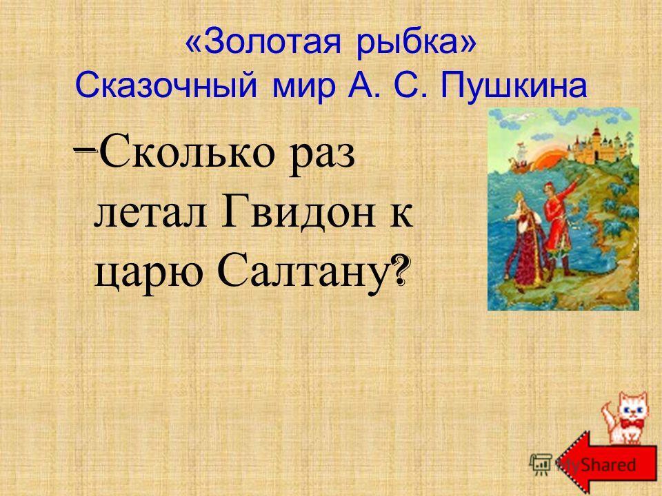 – Сколько раз летал Гвидон к царю Салтану ? «Золотая рыбка» Сказочный мир А. С. Пушкина Три раза