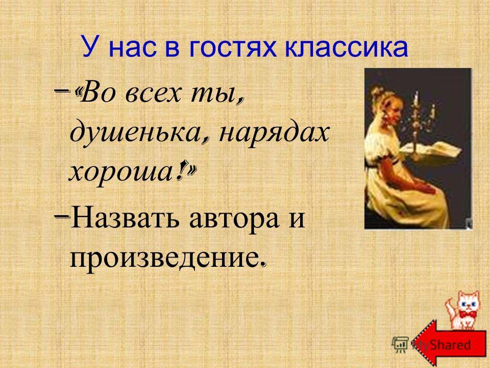 –« Во всех ты, душенька, нарядах хороша !» – Назвать автора и произведение. У нас в гостях классика А. С. Пушкин «Барышня-крестьянка»