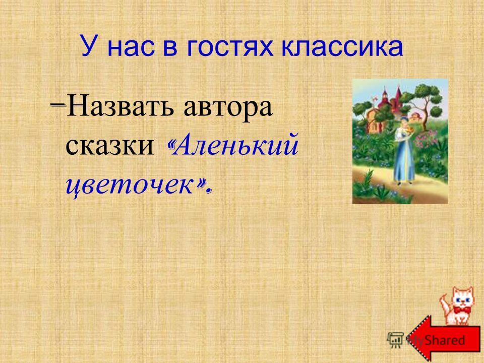 – Назвать автора сказки « Аленький цветочек ». У нас в гостях классика С. Т. Аксаков