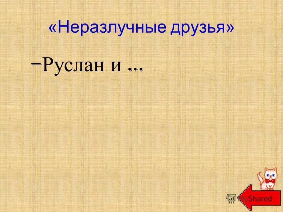 «Неразлучные друзья» – Руслан и … Людмила