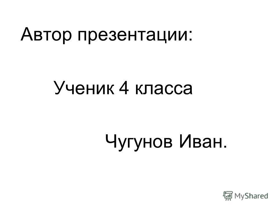 Автор презентации: Ученик 4 класса Чугунов Иван.