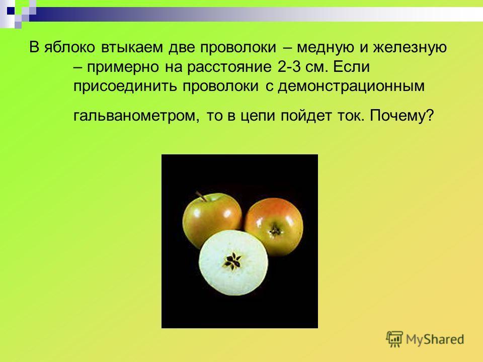 В яблоко втыкаем две проволоки – медную и железную – примерно на расстояние 2-3 см. Если присоединить проволоки с демонстрационным гальванометром, то в цепи пойдет ток. Почему?