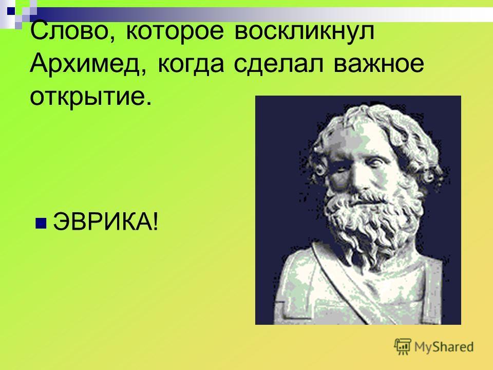 Слово, которое воскликнул Архимед, когда сделал важное открытие. ЭВРИКА!