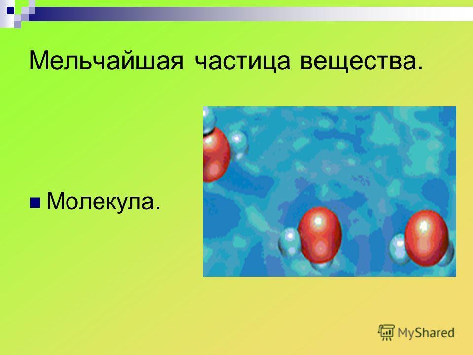 Мельчайшая частица вещества. Молекула.