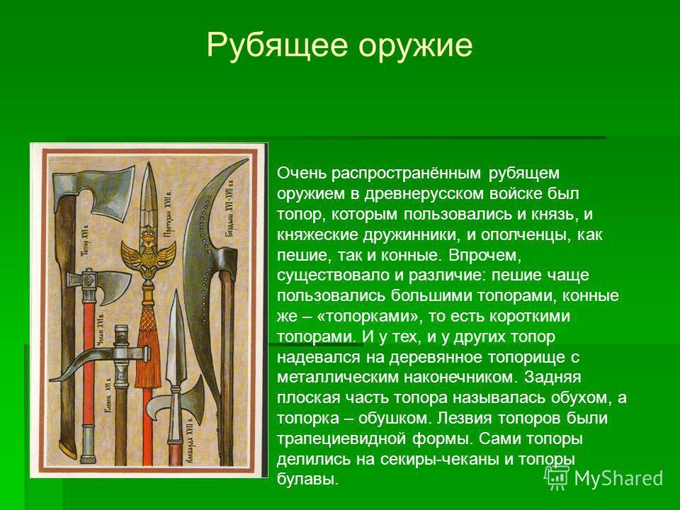 Рубящее оружие Очень распространённым рубящем оружием в древнерусском войске был топор, которым пользовались и князь, и княжеские дружинники, и ополченцы, как пешие, так и конные. Впрочем, существовало и различие: пешие чаще пользовались большими топ