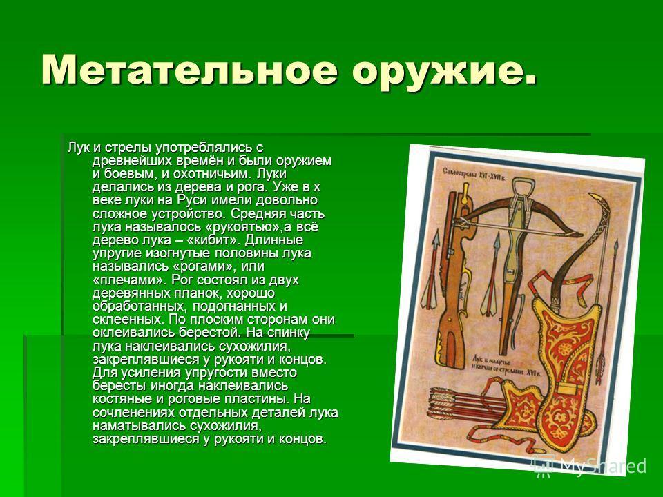 Метательное оружие. Лук и стрелы употреблялись с древнейших времён и были оружием и боевым, и охотничьим. Луки делались из дерева и рога. Уже в x веке луки на Руси имели довольно сложное устройство. Средняя часть лука называлось «рукоятью»,а всё дере