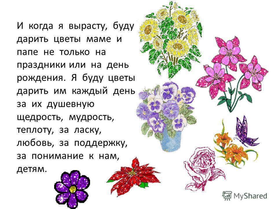 И когда я вырасту, буду дарить цветы маме и папе не только на праздники или на день рождения. Я буду цветы дарить им каждый день за их душевную щедрость, мудрость, теплоту, за ласку, любовь, за поддержку, за понимание к нам, детям.