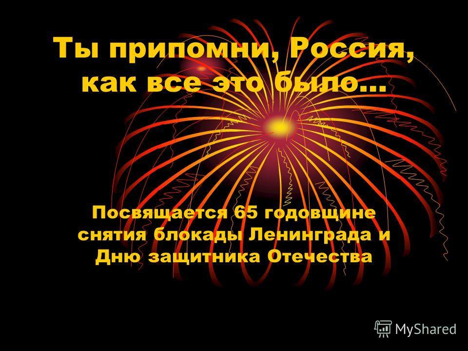 Ты припомни, Россия, как все это было… Посвящается 65 годовщине снятия блокады Ленинграда и Дню защитника Отечества