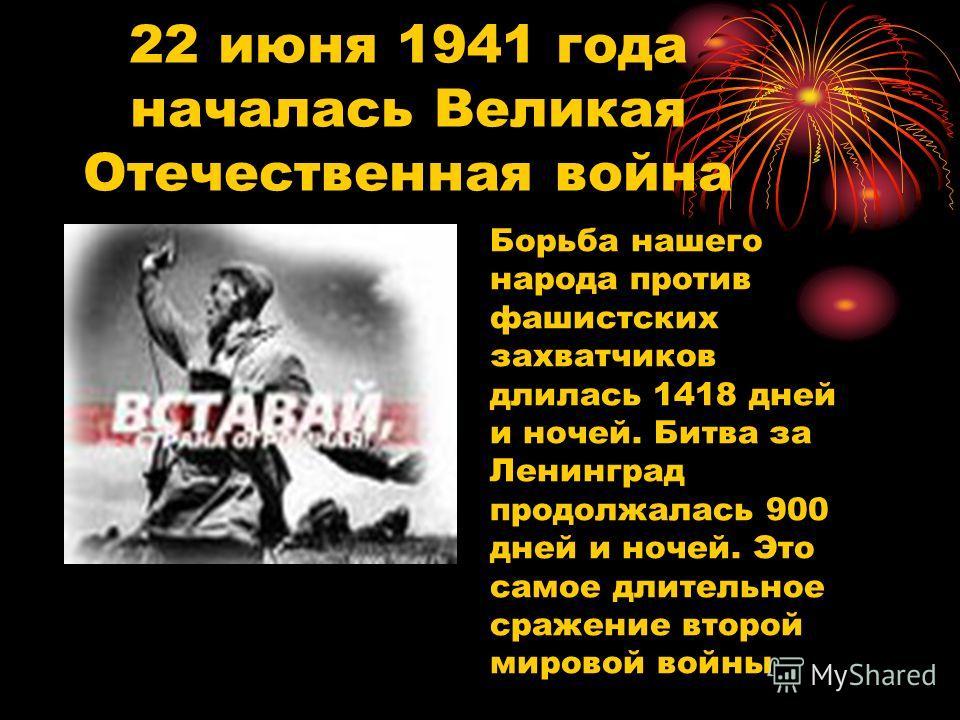 22 июня 1941 года началась Великая Отечественная война Борьба нашего народа против фашистских захватчиков длилась 1418 дней и ночей. Битва за Ленинград продолжалась 900 дней и ночей. Это самое длительное сражение второй мировой войны