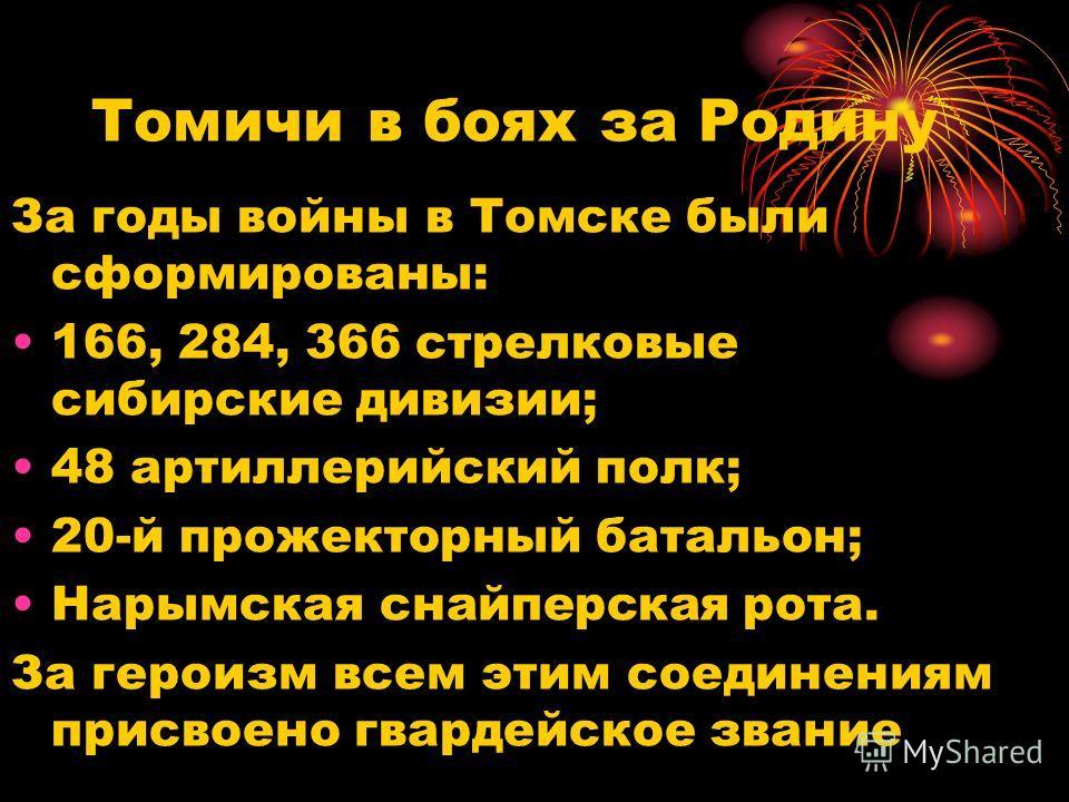 Томичи в боях за Родину За годы войны в Томске были сформированы: 166, 284, 366 стрелковые сибирские дивизии; 48 артиллерийский полк; 20-й прожекторный батальон; Нарымская снайперская рота. За героизм всем этим соединениям присвоено гвардейское звани