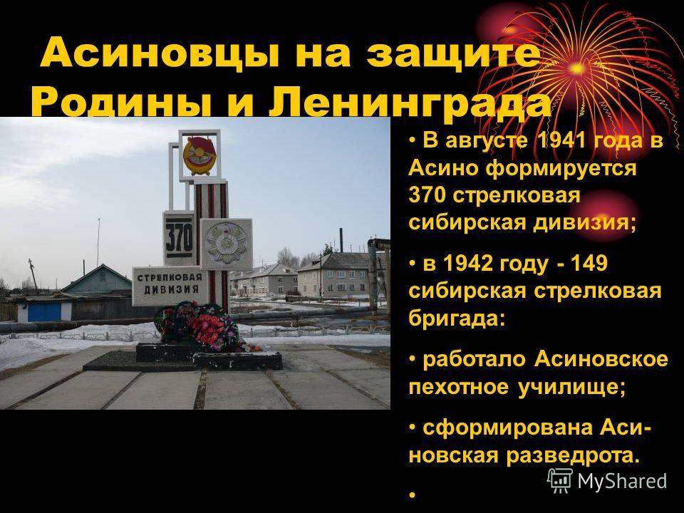 Асиновцы на защите Родины и Ленинграда В августе 1941 года в Асино формируется 370 стрелковая сибирская дивизия; в 1942 году - 149 сибирская стрелковая бригада: работало Асиновское пехотное училище; сформирована Аси- новская разведрота.