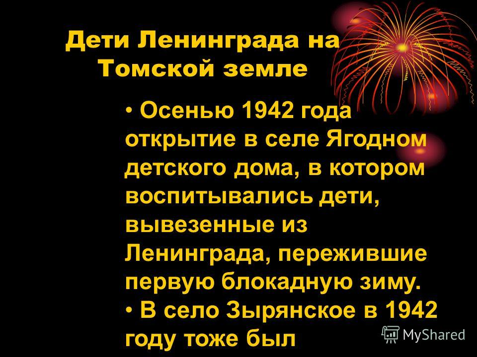 Дети Ленинграда на Томской земле Осенью 1942 года открытие в селе Ягодном детского дома, в котором воспитывались дети, вывезенные из Ленинграда, пережившие первую блокадную зиму. В село Зырянское в 1942 году тоже был эвакуирован Ленинградский детский