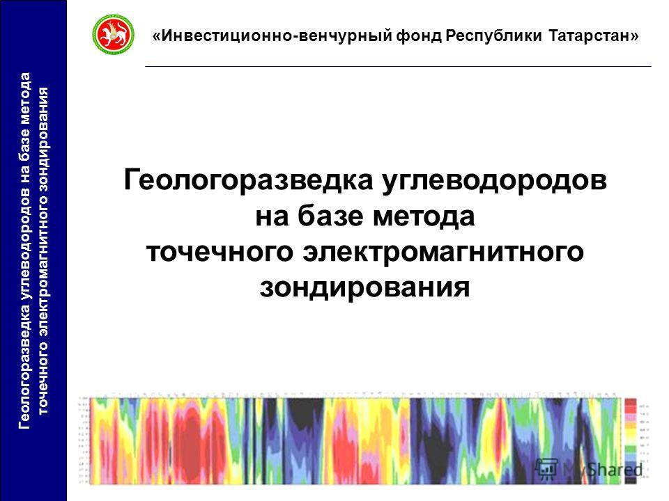 Геологоразведка углеводородов на базе метода точечного электромагнитного зондирования «Инвестиционно-венчурный фонд Республики Татарстан» Геологоразведка углеводородов на базе метода точечного электромагнитного зондирования