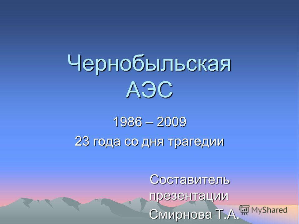 Чернобыльская АЭС 1986 – 2009 23 года со дня трагедии Составитель презентации Смирнова Т.А.
