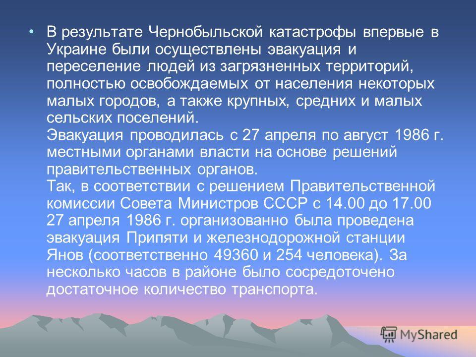 В результате Чернобыльской катастрофы впервые в Украине были осуществлены эвакуация и переселение людей из загрязненных территорий, полностью освобождаемых от населения некоторых малых городов, а также крупных, средних и малых сельских поселений. Эва