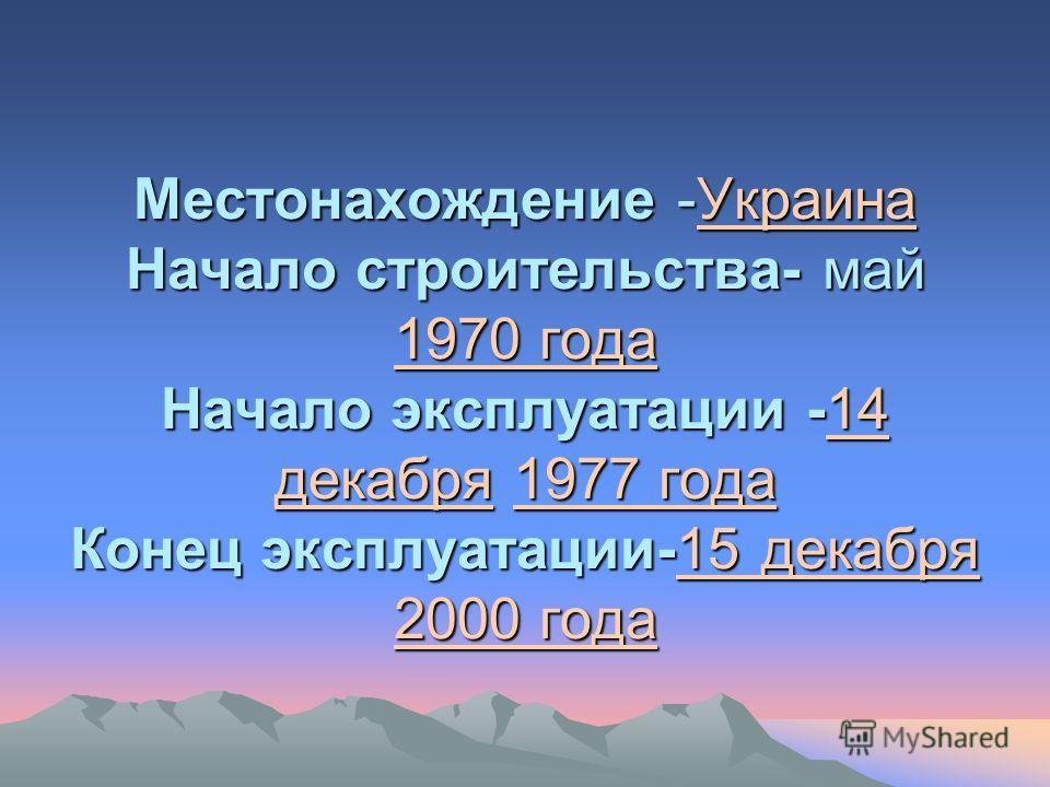 Местонахождение -Украина Начало строительства- май 1970 года Начало эксплуатации -14 декабря 1977 года Конец эксплуатации-15 декабря 2000 года Украина 1970 года14 декабря1977 года15 декабря 2000 годаУкраина 1970 года14 декабря1977 года15 декабря 2000
