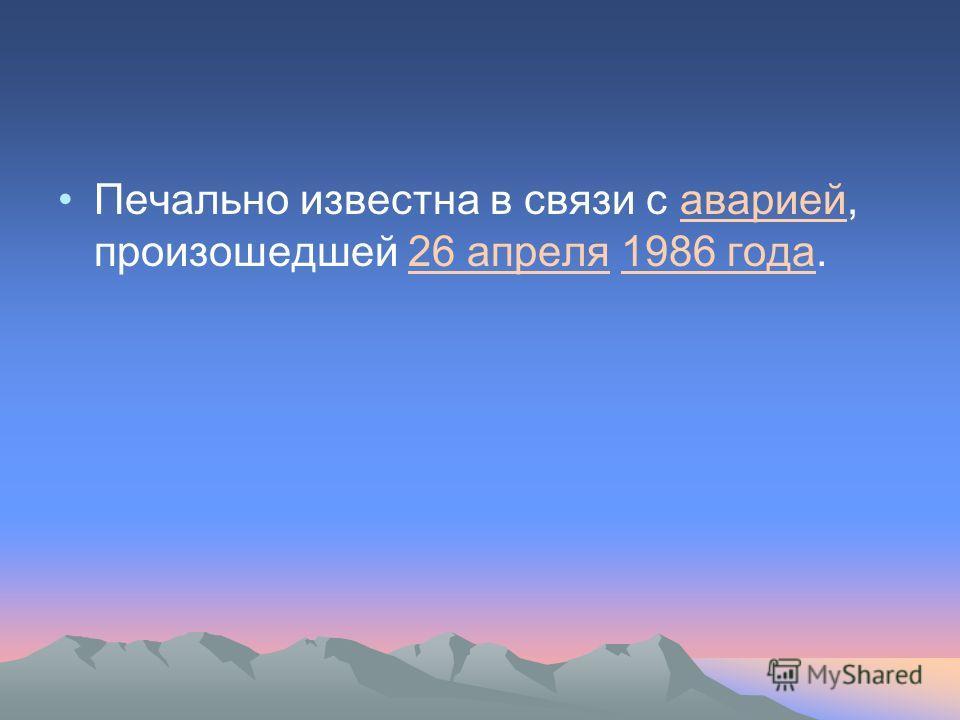 Печально известна в связи с аварией, произошедшей 26 апреля 1986 года.аварией26 апреля1986 года