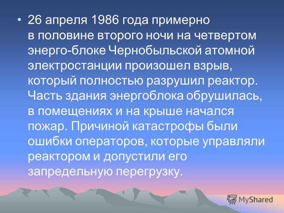26 апреля 1986 года примерно в половине второго ночи на четвертом энерго-блоке Чернобыльской атомной электростанции произошел взрыв, который полностью разрушил реактор. Часть здания энергоблока обрушилась, в помещениях и на крыше начался пожар. Причи