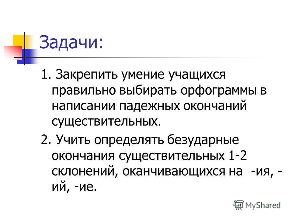 Задачи: 1. Закрепить умение учащихся правильно выбирать орфограммы в написании падежных окончаний существительных. 2. Учить определять безударные окончания существительных 1-2 склонений, оканчивающихся на -ия, - ий, -ие.