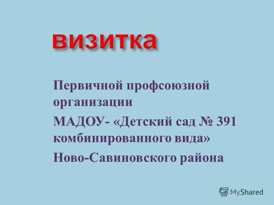 Первичной профсоюзной организации МАДОУ - « Детский сад 391 комбинированного вида » Ново - Савиновского района