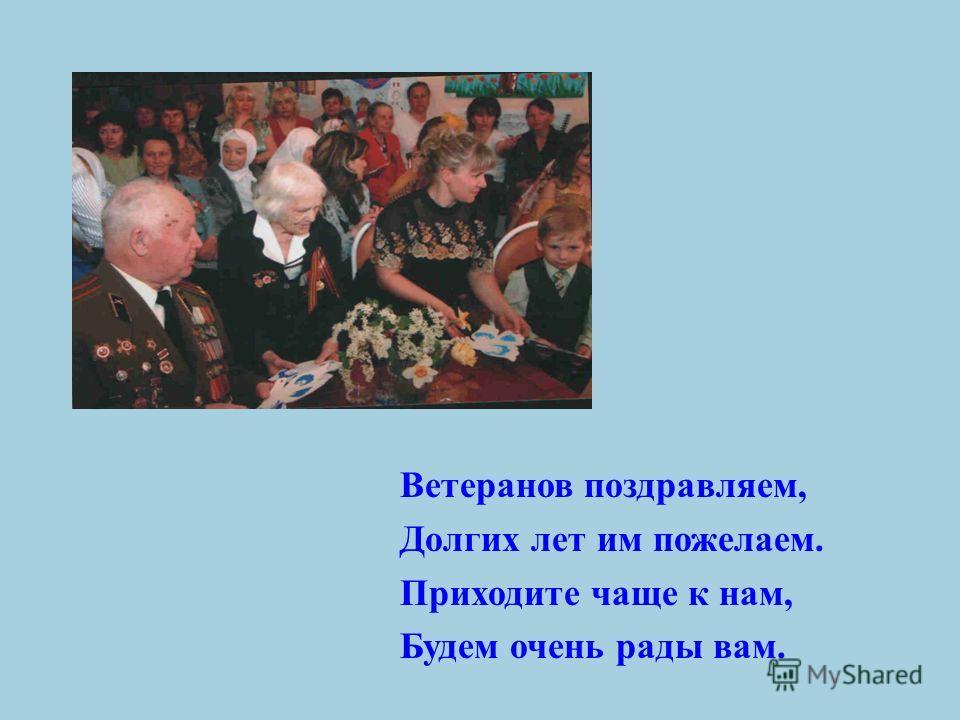 Ветеранов поздравляем, Долгих лет им пожелаем. Приходите чаще к нам, Будем очень рады вам.