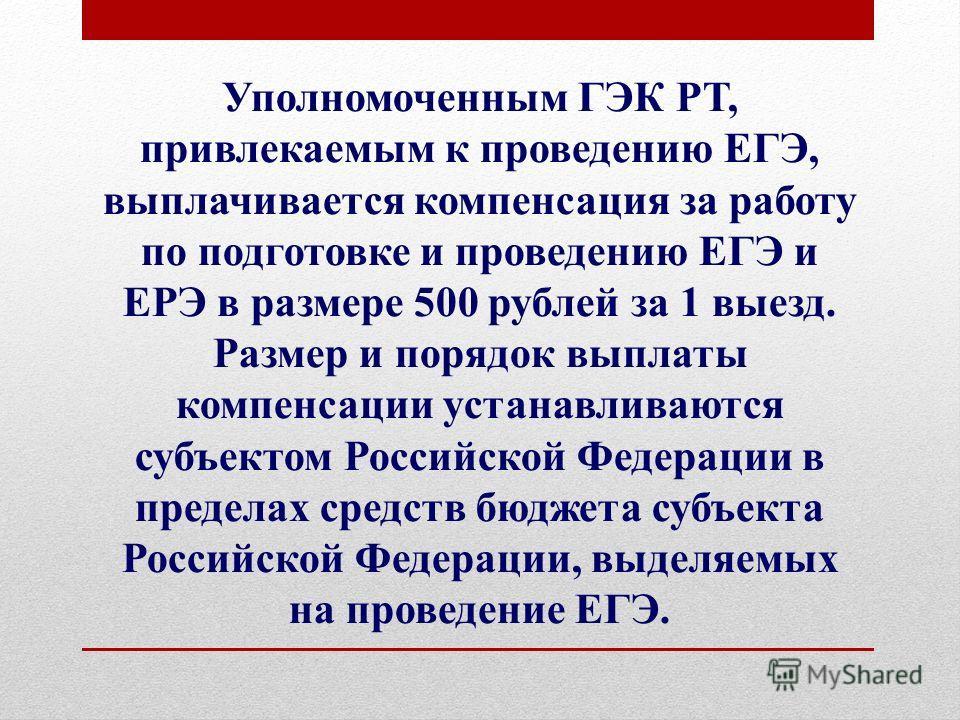 Уполномоченным ГЭК РТ, привлекаемым к проведению ЕГЭ, выплачивается компенсация за работу по подготовке и проведению ЕГЭ и ЕРЭ в размере 500 рублей за 1 выезд. Размер и порядок выплаты компенсации устанавливаются субъектом Российской Федерации в пред