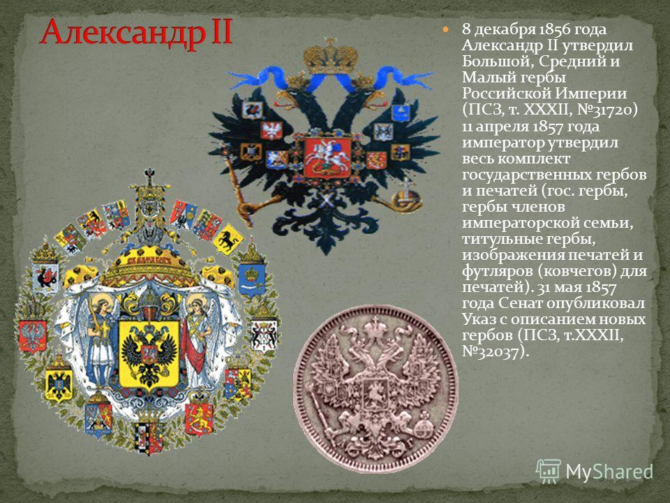 8 декабря 1856 года Александр II утвердил Большой, Средний и Малый гербы Российской Империи (ПСЗ, т. XXXII, 31720) 11 апреля 1857 года император утвердил весь комплект государственных гербов и печатей (гос. гербы, гербы членов императорской семьи, ти