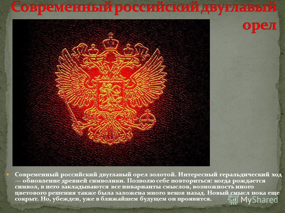 Современный российский двуглавый орел золотой. Интересный геральдический ход обновление древней символики. Позволю себе повториться: когда рождается символ, в него закладываются все инварианты смыслов, возможность иного цветового решения также была з