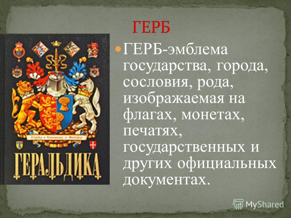 ГЕРБ-эмблема государства, города, сословия, рода, изображаемая на флагах, монетах, печатях, государственных и других официальных документах.