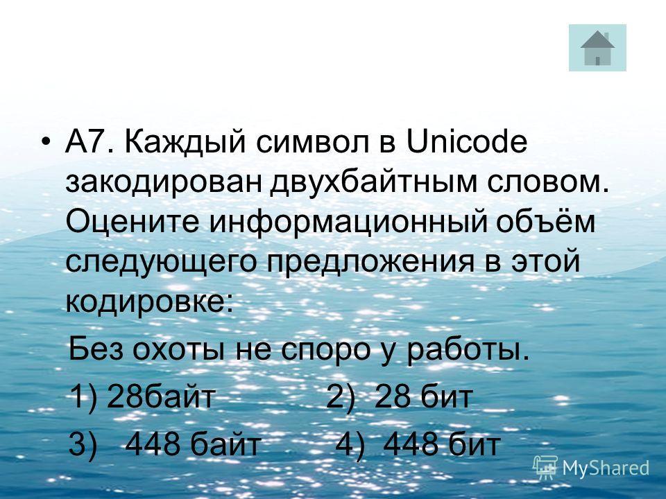 А7. Каждый символ в Unicode закодирован двухбайтным словом. Оцените информационный объём следующего предложения в этой кодировке: Без охоты не споро у работы. 1) 28байт 2) 28 бит 3) 448 байт 4) 448 бит