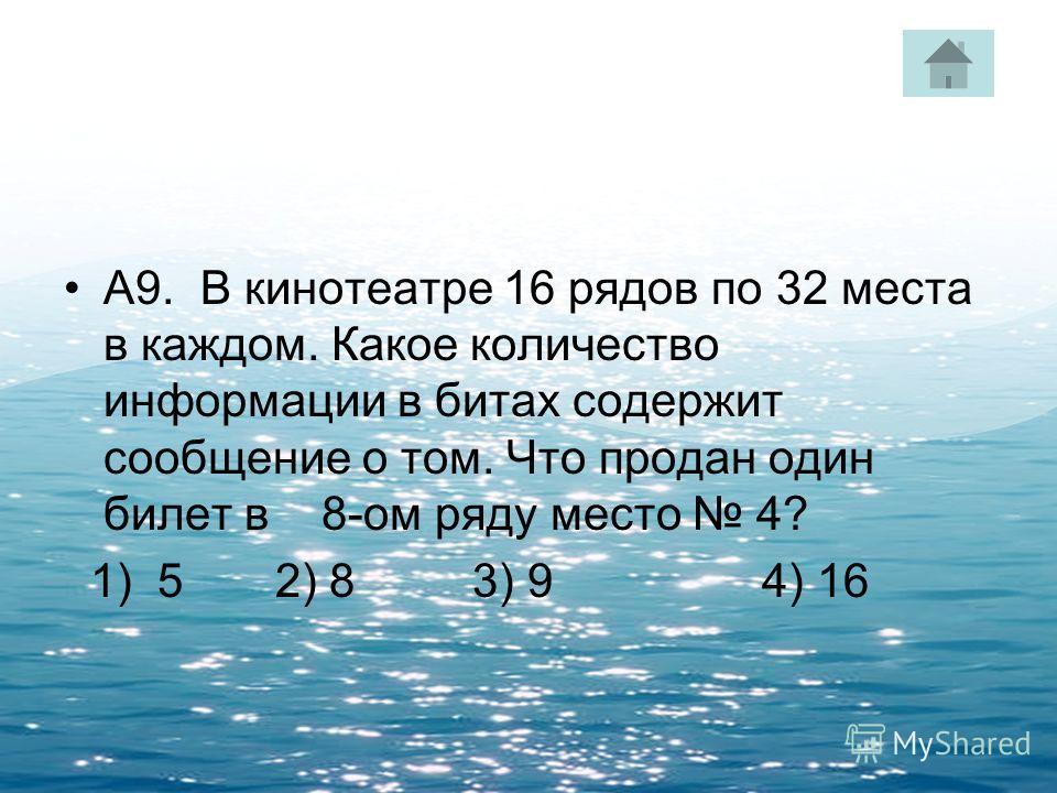 А9. В кинотеатре 16 рядов по 32 места в каждом. Какое количество информации в битах содержит сообщение о том. Что продан один билет в 8-ом ряду место 4? 1) 5 2) 8 3) 9 4) 16