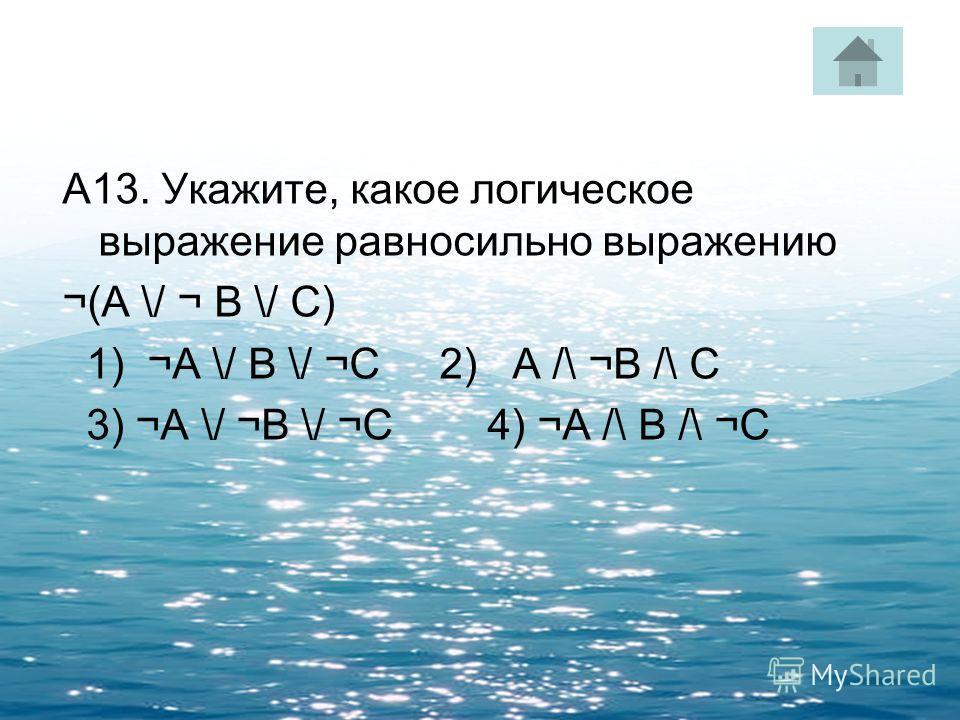 А13. Укажите, какое логическое выражение равносильно выражению ¬(A \/ ¬ B \/ C) 1) ¬A \/ B \/ ¬C 2) A /\ ¬B /\ C 3) ¬A \/ ¬B \/ ¬C 4) ¬A /\ B /\ ¬C