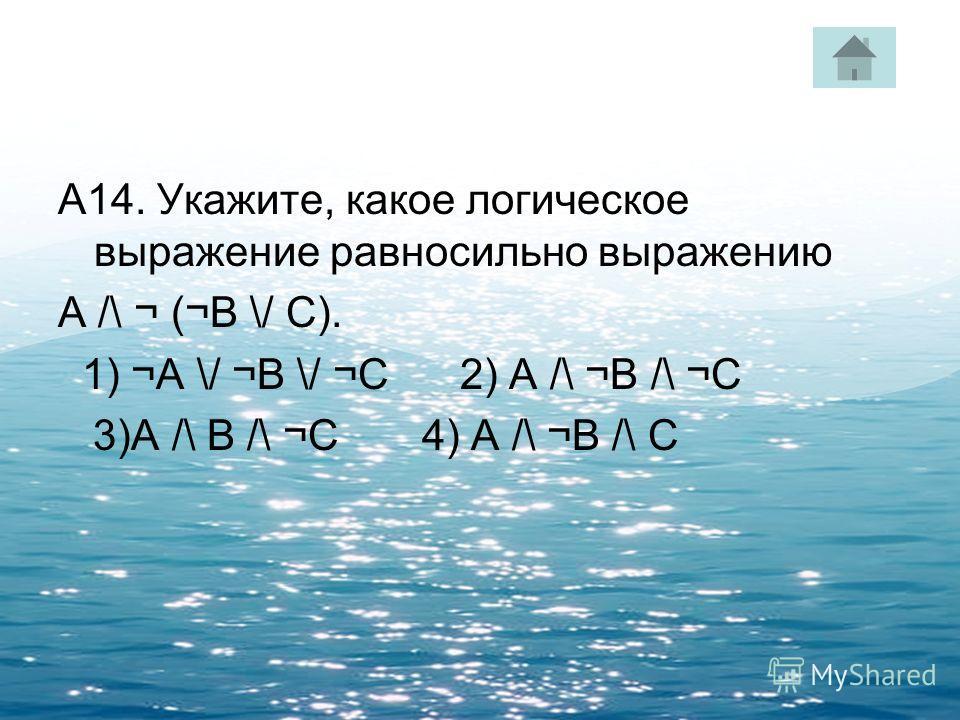 А14. Укажите, какое логическое выражение равносильно выражению A /\ ¬ (¬B \/ C). 1) ¬A \/ ¬B \/ ¬C 2) A /\ ¬B /\ ¬C 3)A /\ B /\ ¬C 4) A /\ ¬B /\ C