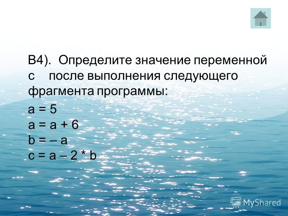 В4). Определите значение переменной c после выполнения следующего фрагмента программы: a = 5 a = a + 6 b = – a c = a – 2 * b
