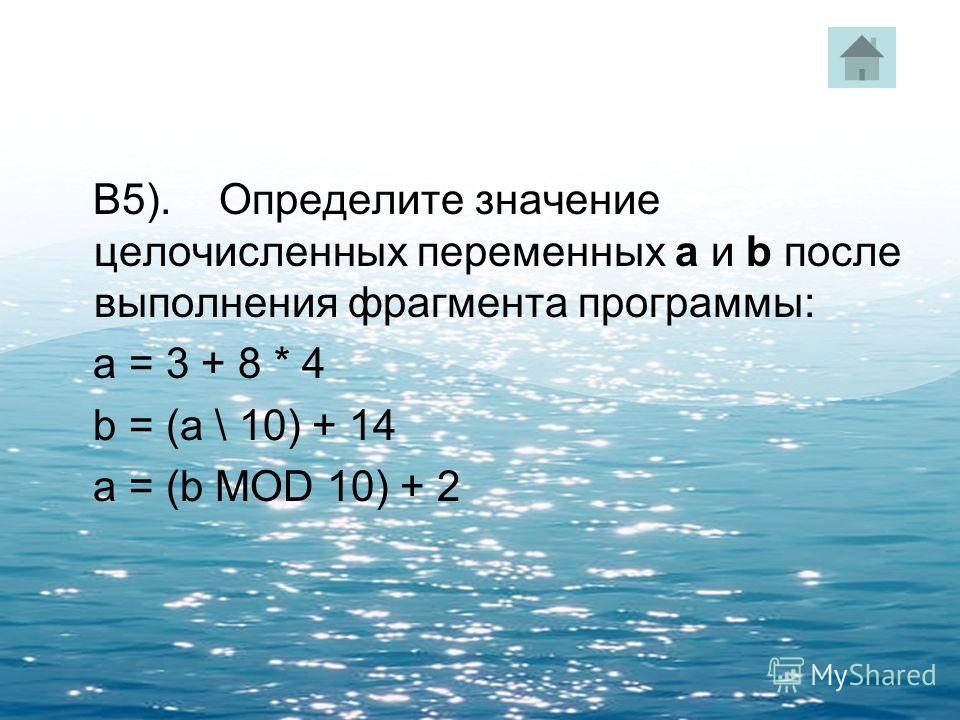 В5). Определите значение целочисленных переменных a и b после выполнения фрагмента программы: a = 3 + 8 * 4 b = (a \ 10) + 14 a = (b MOD 10) + 2