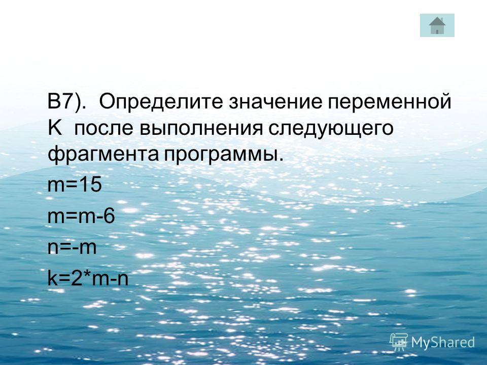 В7). Определите значение переменной K после выполнения следующего фрагмента программы. m=15 m=m-6 n=-m k=2*m-n