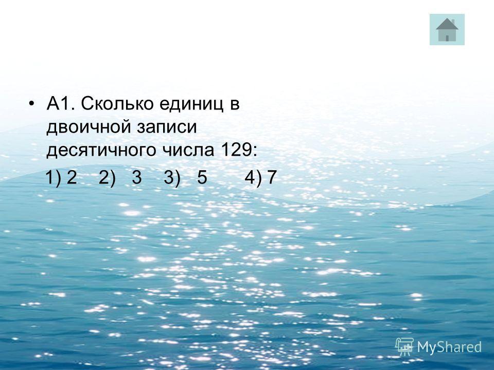 А1. Сколько единиц в двоичной записи десятичного числа 129: 1) 2 2) 3 3) 5 4) 7