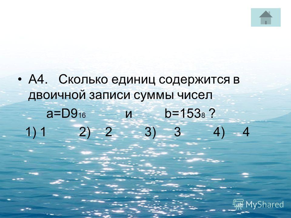 А4. Сколько единиц содержится в двоичной записи суммы чисел a=D9 16 и b=153 8 ? 1) 1 2) 2 3) 3 4) 4