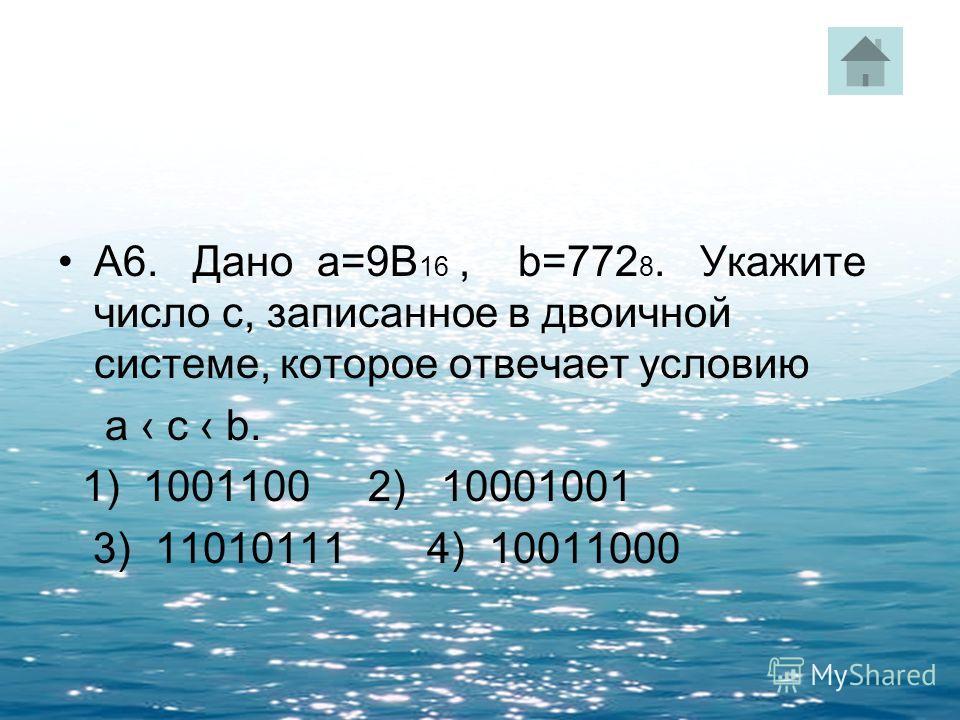 А6. Дано а=9В 16, b=772 8. Укажите число с, записанное в двоичной системе, которое отвечает условию а c b. 1) 1001100 2) 10001001 3) 11010111 4) 10011000