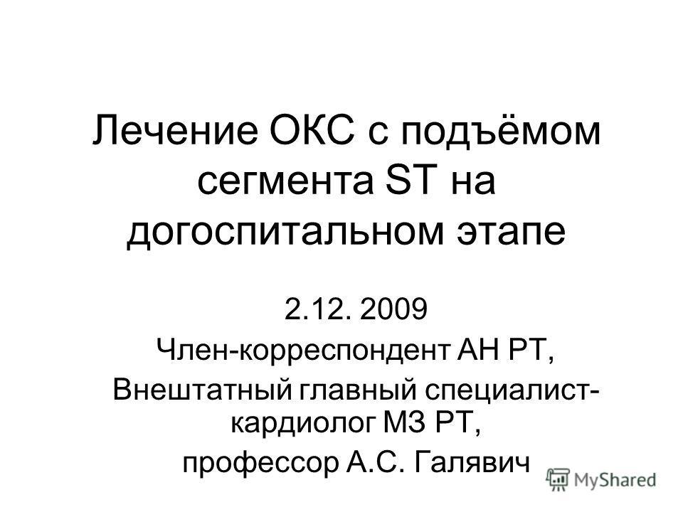 Лечение ОКС с подъёмом сегмента ST на догоспитальном этапе 2.12. 2009 Член-корреспондент АН РТ, Внештатный главный специалист- кардиолог МЗ РТ, профессор А.С. Галявич
