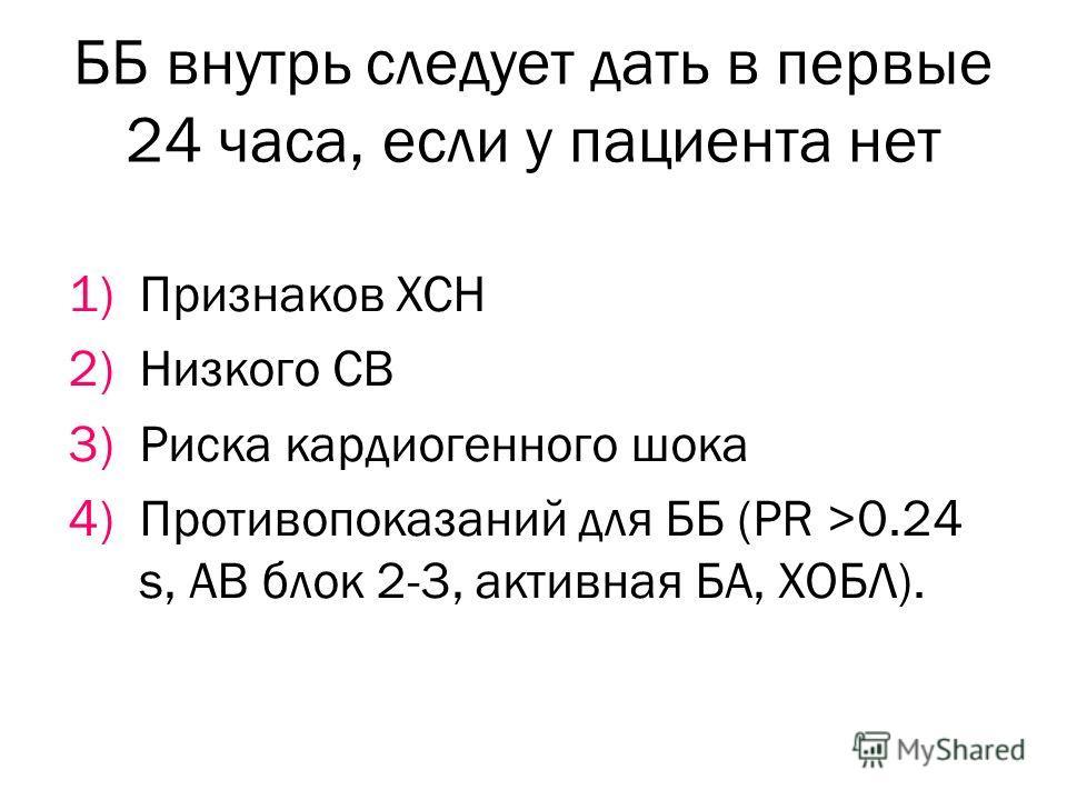ББ внутрь следует дать в первые 24 часа, если у пациента нет 1)Признаков ХСН 2)Низкого СВ 3)Риска кардиогенного шока 4)Противопоказаний для ББ (PR >0.24 s, АВ блок 2-3, активная БА, ХОБЛ).