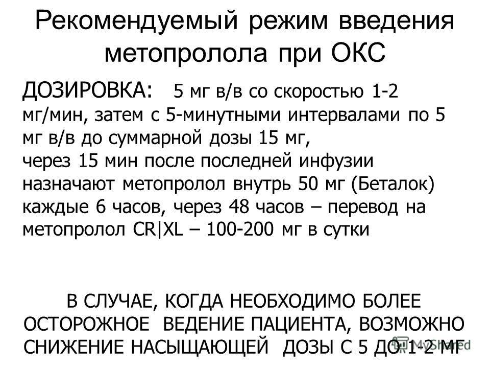 Рекомендуемый режим введения метопролола при ОКС ДОЗИРОВКА: 5 мг в/в со скоростью 1-2 мг/мин, затем с 5-минутными интервалами по 5 мг в/в до суммарной дозы 15 мг, через 15 мин после последней инфузии назначают метопролол внутрь 50 мг (Беталок) каждые